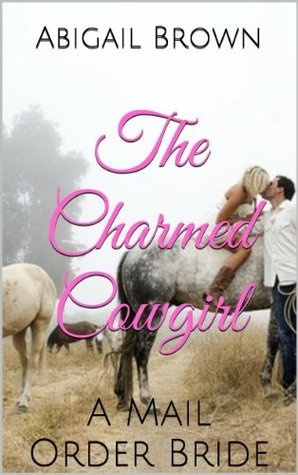 The Charmed Cowgirl: A Mail Order Bride Abigail Brown