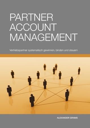 Partner Account Management: Vertriebspartner systematisch gewinnen, binden und steuern Alexander Grams