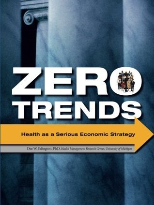 Zero Trends: Health as a Serious Economic Strategy Dee W. Edington