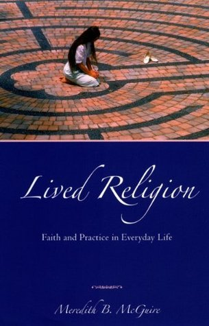 Lived Religion: Faith and Practice in Everyday Life  by  Meredith B. McGuire