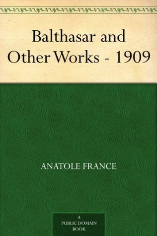 Balthasar and Other Works - 1909  by  Anatole France