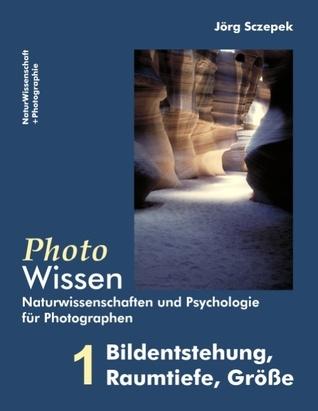 PhotoWissen - 1 Bildentstehung, Raumtiefe, Größe: Naturwissenschaften und Psychologie für Photographen Jörg Sczepek