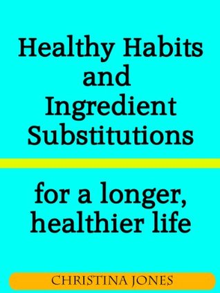 Healthy Habits and Ingredient Substitutions for a longer, healthier life  by  Christina Jones