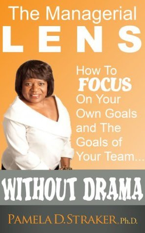 The Managerial Lens- How to Focus on Your Goals and Your Teams Goals Without Drama Pamela D. Straker