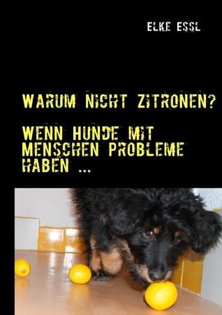 Warum nicht Zitronen?: Wenn  Hunde mit Menschen Probleme haben ...  by  Elke Essl
