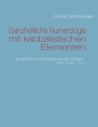 Ganzheitliche Numerologie mit kabbalistischen Elementen: Ausführliche Darstellung der Zahlen von 0 bis 113  by  Peter Schneider