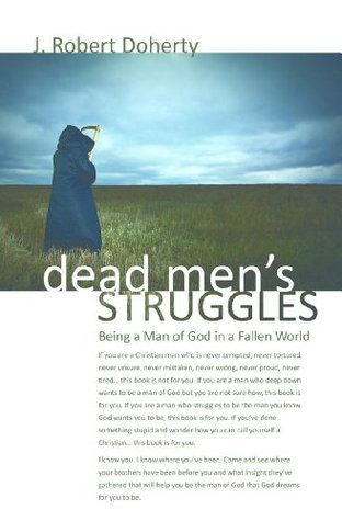 Dead Mens Struggles: Dead to Sin - Alive in Christ. Being a Man of God in a Fallen World J Robert Doherty