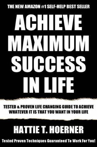 Latest Life Changing Guide For Maximum Success: Tested And Proven For Improving Yourself To Achieve Whatever it is That You Want in Your Life Hattie T. Hoerner