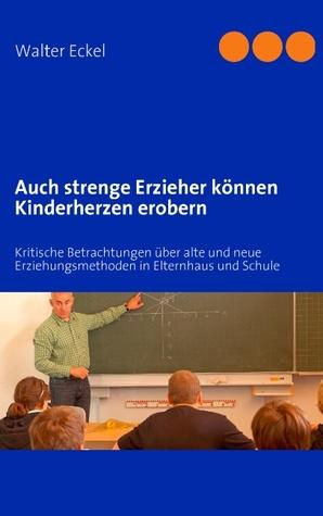 Auch strenge Erzieher können Kinderherzen erobern: Kritische Betrachtungen über alte und neue Erziehungsmethoden in Elternhaus und Schule Walter Eckel