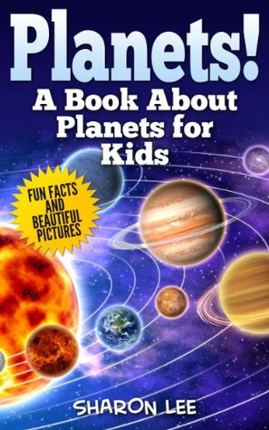 Planets! A Book About Planets For Kids: Fun Facts & Beautiful Pictures  by  Sharon  Lee