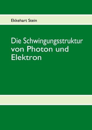 Die Schwingungsstruktur von Photon und Elektron Ekkehart Stein