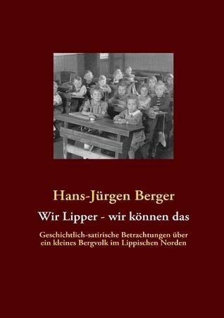 Wir Lipper - wir können das: Geschichtlich-satirische Betrachtungen über ein kleines Bergvolk im Lippischen Norden  by  Hans-Jürgen Berger