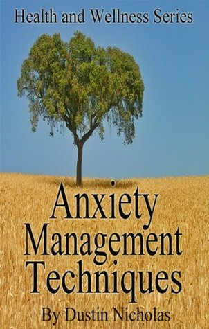 Anxiety Management Techniques - Successful Methods To Reduce Anxiety And Release Stress (Health and Wellness Series)  by  Dustin Nicholas