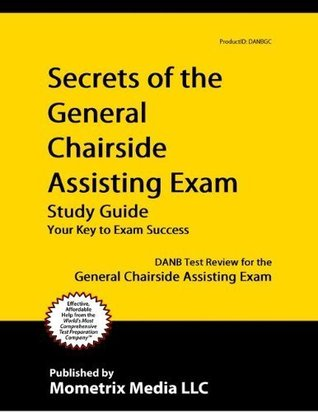 Secrets of the General Chairside Assisting Exam Study Guide: DANB Test Review for the General Chairs DANB Exam Secrets Test Prep Team