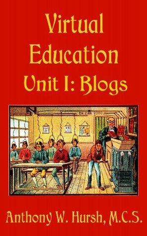 Virtual Education Unit I: Blogs Anthony Hursh