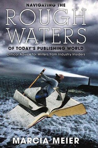Navigating the Rough Waters of Todays Publishing World: Critical Advice for Writers from Industry Insiders  by  Marcia Meier