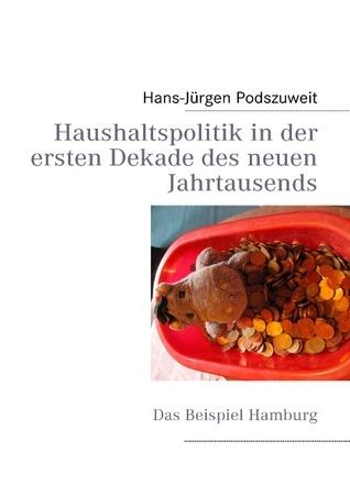 Haushaltspolitik in der ersten Dekade des neuen Jahrtausends: Das Beispiel Hamburg Hans-Jürgen Podszuweit