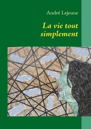La vie tout simplement: poèmes et pensées  by  André Lejeune