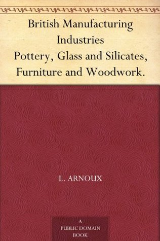 British Manufacturing Industries Pottery, Glass and Silicates, Furniture and Woodwork.  by  Frederick S. Barff