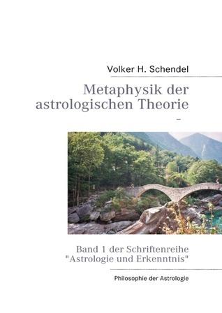 Metaphysik der astrologischen Theorie: Band 1 der Schriftenreihe Astrologie und Erkenntnis Volker H. Schendel