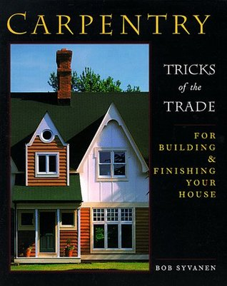 Carpentry: Tricks of the Trade for Building and Finishing Your House  by  Bob Syvanen