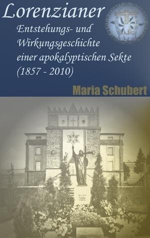 Lorenzianer: Entstehungs- und Wirkungsgeschichte einer apokalyptischen Sekte (1857 - 2010)  by  Maria Schubert