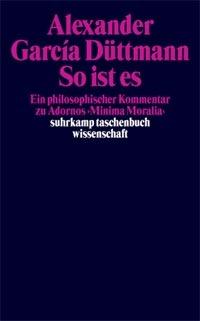 So ist es: Ein philosophischer Kommentar zu Adornos Minima Moralia  by  Alexander García Düttmann