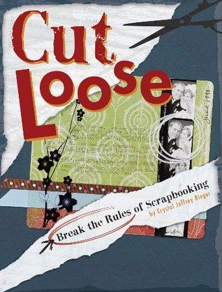 Cut Loose: Break The Rules Of Scrapbooking Crystal Jeffrey Rieger