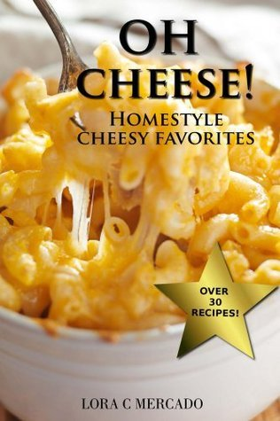 Oh CHEESE!: Homestyle Cheesy Favorites  by  Lora C. Mercado
