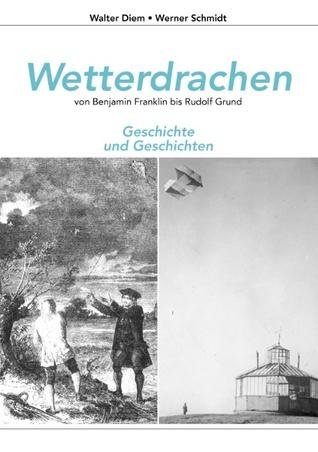 Wetterdrachen von Benjamin Franklin bis Rudolf Grund: Geschichte und Geschichten Walter Diem