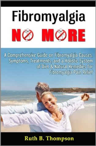 Fibromyalgia No More: A Comprehensive Guide on Fibromyalgia Causes, Symptoms, Treatments, and a Holistic System of Diet & Natural Remedies for Fibromyalgia Pain Relief Ruth B. Thompson