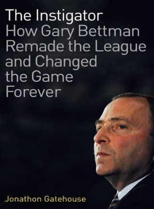 The Instigator: How Gary Bettman Remade the League and Changed the Game Forever  by  Jonathon Gatehouse