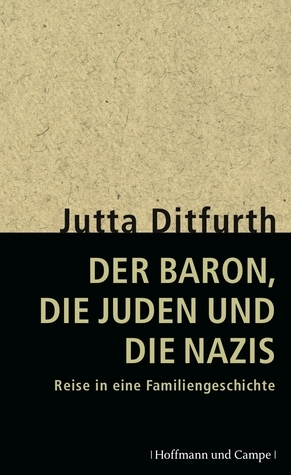 Der Baron, die Juden und die Nazis. Reise in eine Familiengeschichte  by  Jutta Ditfurth