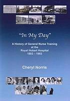 In my day : a history of general nurse training at the Royal Hobart Hospital, 1803-1993 Cheryl Norris