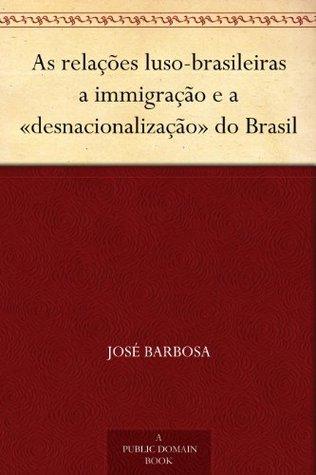 As relações luso-brasileiras a immigração e a «desnacionalização» do Brasil  by  José Barbosa