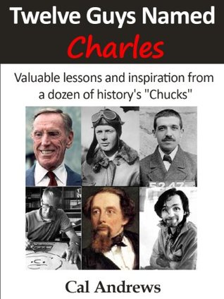 Twelve Guys Named Charles: Valuable lessons and inspiration from a dozen of historys Chucks  by  Cal Andrews