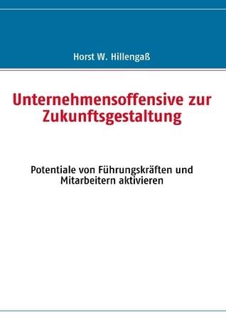Unternehmensoffensive zur Zukunftsgestaltung: Potentiale von Führungskräften und Mitarbeitern aktivieren  by  Horst W. Hillengass