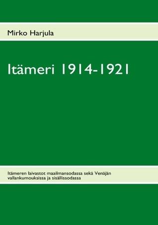 Itämeri 1914-1921: Itämeren laivastot maailmansodassa sekä Venäjän vallankumouksissa ja sisällissodassa Mirko Harjula