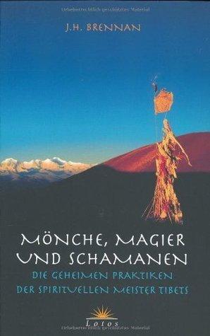 Mönche, Magier und Schamanen: Die geheimen Praktiken der spirituellen Meister Tibets  by  J.H. Brennan