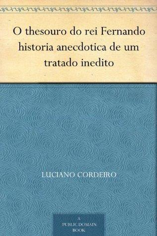 O thesouro do rei Fernando historia anecdotica de um tratado inedito  by  Luciano Cordeiro