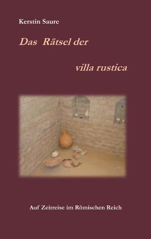 Das Rätsel der villa rustica: Auf Zeitreise im Römischen Reich Kerstin Saure