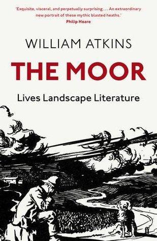 The Moor: Lives, Landscape, Literature William Atkins