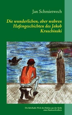 Die wunderlichen, aber wahren Hafengeschichten des Jakob Kruschinski: Die fabelhafte Welt des Hafens aus der Sicht eines Budenschreibers Jan Schmietwech