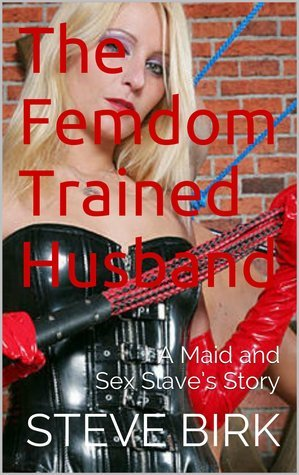 The Femdom Trained Husband: A Maid and Sex Slaves Story Steve Birk