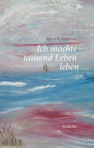Ich möchte tausend Leben leben ...: Gedichte Fritz E. Gericke