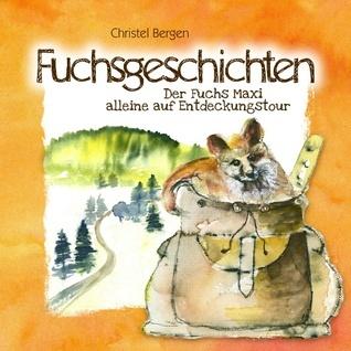Fuchsgeschichten: Der Fuchs Maxi alleine auf Entdeckungstour Christel Bergen