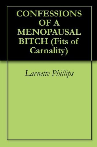 CONFESSIONS OF A MENOPAUSAL BITCH  by  Larnette Phillips