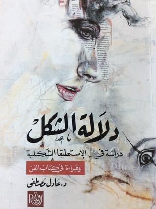دلالة الشكل، دراسة في الإستطيقا الشكلية وقراءة في كتاب الفن  by  عادل مصطفى