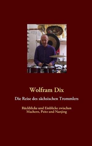 Die Reise des sächsischen Trommlers: Rückblicke und Einblicke zwischen Machern, Peitz und Nanjing Wolfram Dix