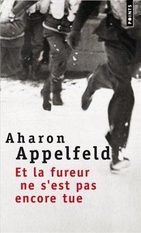 Et la fureur ne sest pas encore tue Aharon Appelfeld